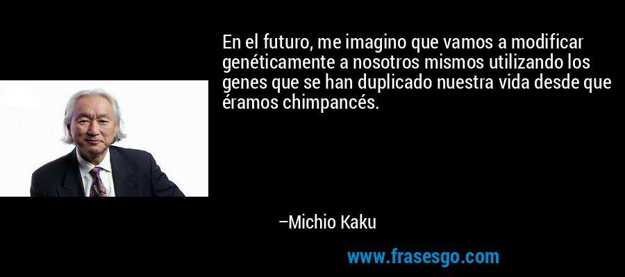 En el futuro, me imagino que vamos a modificar genéticamente a nosotros mismos utilizando los genes que se han duplicado nuestra vida desde que éramos chimpancés. – Michio Kaku