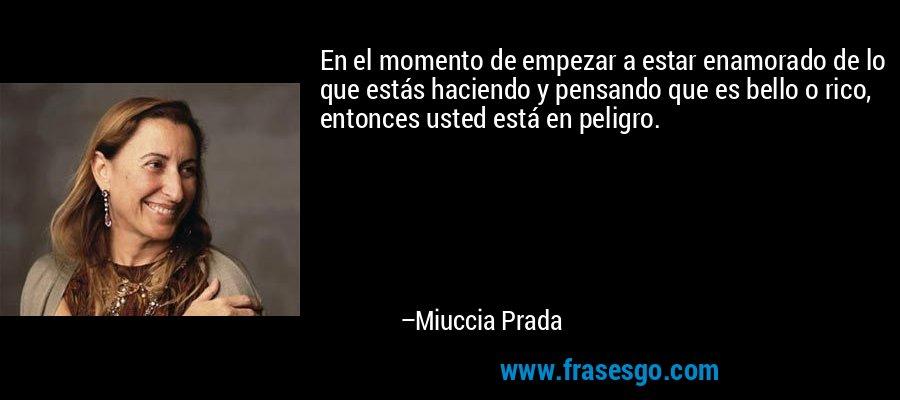 En el momento de empezar a estar enamorado de lo que estás haciendo y pensando que es bello o rico, entonces usted está en peligro. – Miuccia Prada