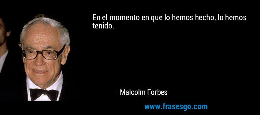 En el momento en que lo hemos hecho, lo hemos tenido. – Malcolm Forbes