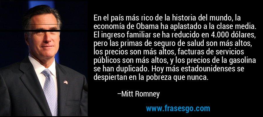 En el país más rico de la historia del mundo, la economía de Obama ha aplastado a la clase media. El ingreso familiar se ha reducido en 4.000 dólares, pero las primas de seguro de salud son más altos, los precios son más altos, facturas de servicios públicos son más altos, y los precios de la gasolina se han duplicado. Hoy más estadounidenses se despiertan en la pobreza que nunca. – Mitt Romney