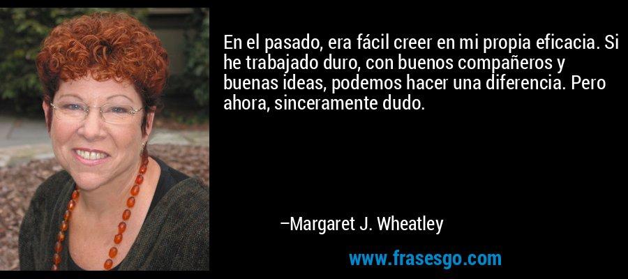En el pasado, era fácil creer en mi propia eficacia. Si he trabajado duro, con buenos compañeros y buenas ideas, podemos hacer una diferencia. Pero ahora, sinceramente dudo. – Margaret J. Wheatley