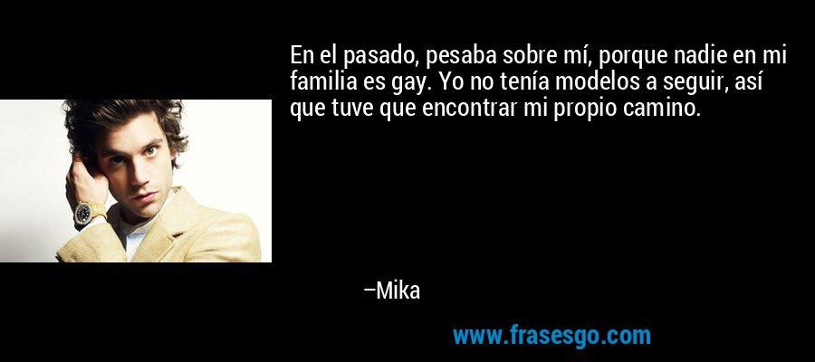 En el pasado, pesaba sobre mí, porque nadie en mi familia es gay. Yo no tenía modelos a seguir, así que tuve que encontrar mi propio camino. – Mika