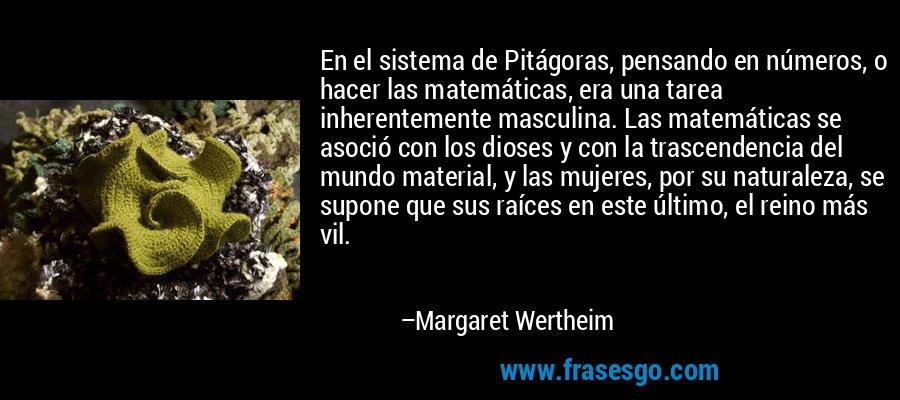 En el sistema de Pitágoras, pensando en números, o hacer las matemáticas, era una tarea inherentemente masculina. Las matemáticas se asoció con los dioses y con la trascendencia del mundo material, y las mujeres, por su naturaleza, se supone que sus raíces en este último, el reino más vil. – Margaret Wertheim