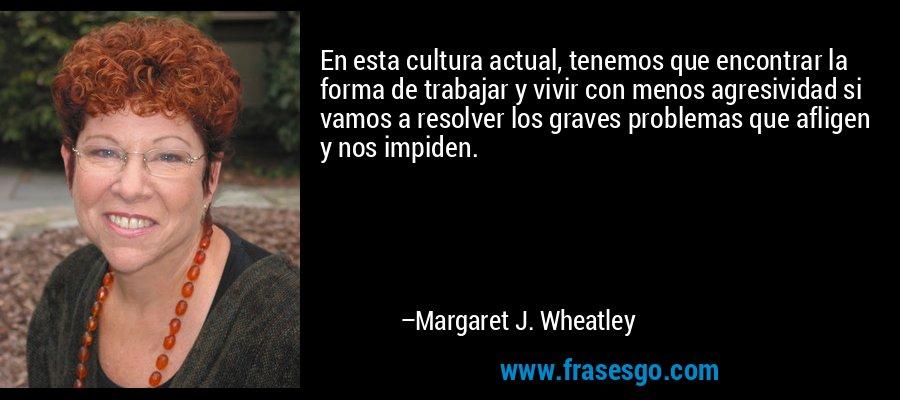 En esta cultura actual, tenemos que encontrar la forma de trabajar y vivir con menos agresividad si vamos a resolver los graves problemas que afligen y nos impiden. – Margaret J. Wheatley