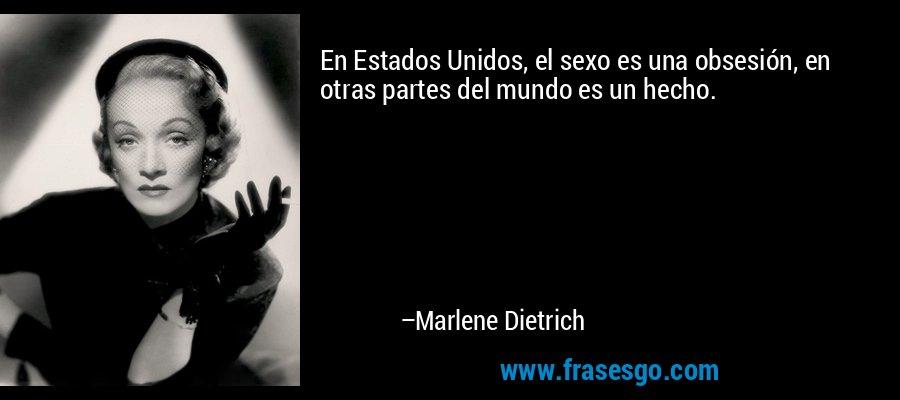 En Estados Unidos, el sexo es una obsesión, en otras partes del mundo es un hecho. – Marlene Dietrich