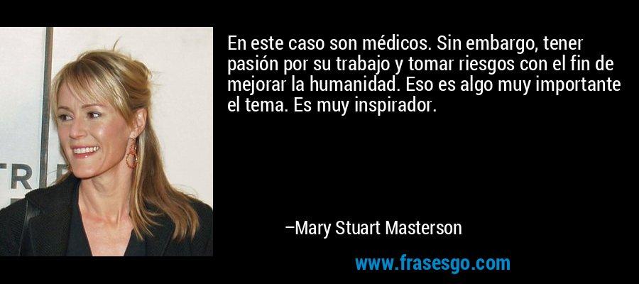 En este caso son médicos. Sin embargo, tener pasión por su trabajo y tomar riesgos con el fin de mejorar la humanidad. Eso es algo muy importante el tema. Es muy inspirador. – Mary Stuart Masterson