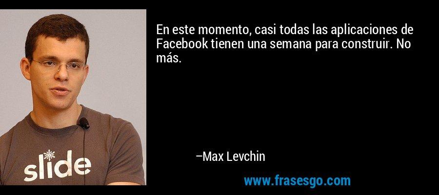 En este momento, casi todas las aplicaciones de Facebook tienen una semana para construir. No más. – Max Levchin