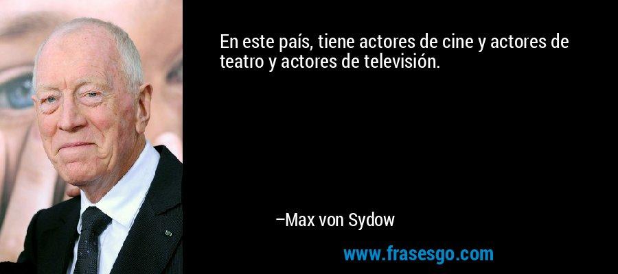 En este país, tiene actores de cine y actores de teatro y actores de televisión. – Max von Sydow