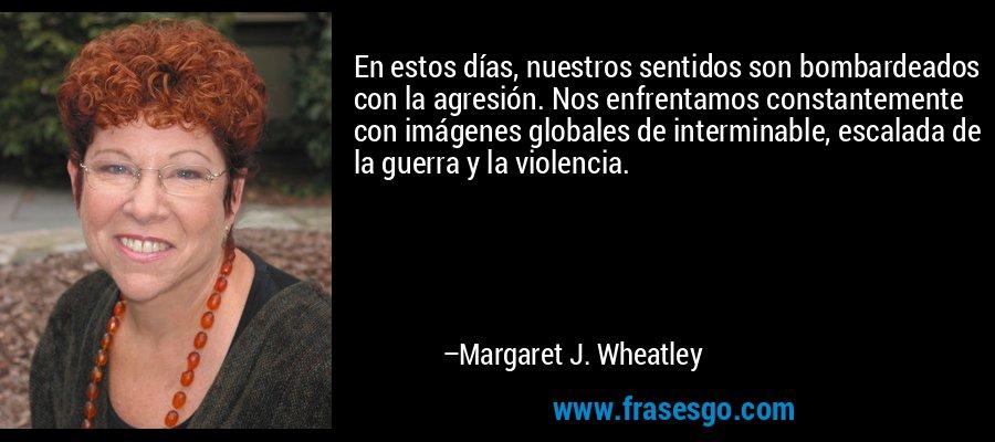 En estos días, nuestros sentidos son bombardeados con la agresión. Nos enfrentamos constantemente con imágenes globales de interminable, escalada de la guerra y la violencia. – Margaret J. Wheatley