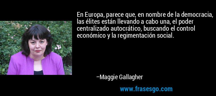 En Europa, parece que, en nombre de la democracia, las élites están llevando a cabo una, el poder centralizado autocrático, buscando el control económico y la regimentación social. – Maggie Gallagher