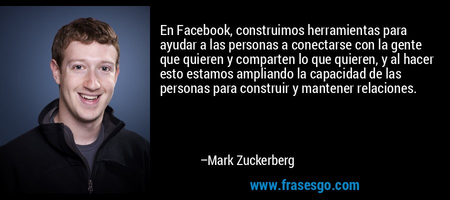 En Facebook, construimos herramientas para ayudar a las personas a conectarse con la gente que quieren y comparten lo que quieren, y al hacer esto estamos ampliando la capacidad de las personas para construir y mantener relaciones. – Mark Zuckerberg