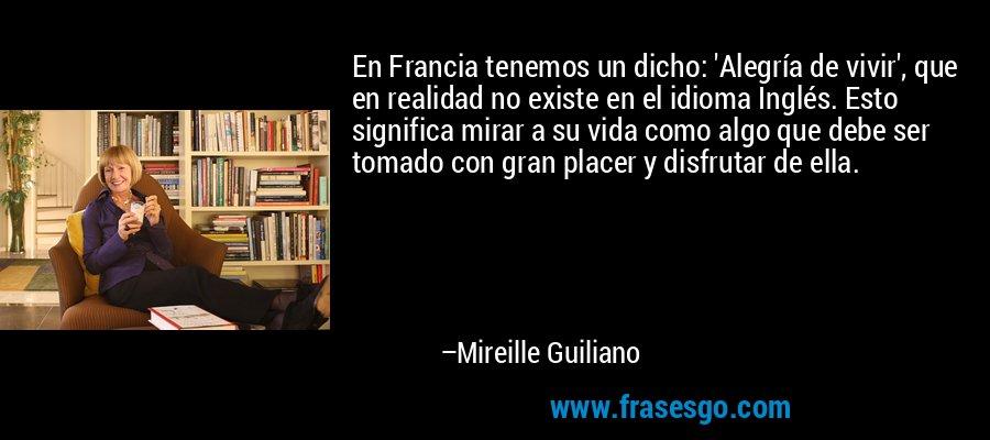 En Francia tenemos un dicho: 'Alegría de vivir', que en realidad no existe en el idioma Inglés. Esto significa mirar a su vida como algo que debe ser tomado con gran placer y disfrutar de ella. – Mireille Guiliano