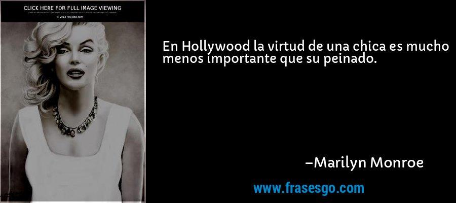 En Hollywood la virtud de una chica es mucho menos importante que su peinado. – Marilyn Monroe