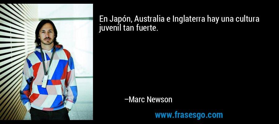 En Japón, Australia e Inglaterra hay una cultura juvenil tan fuerte. – Marc Newson