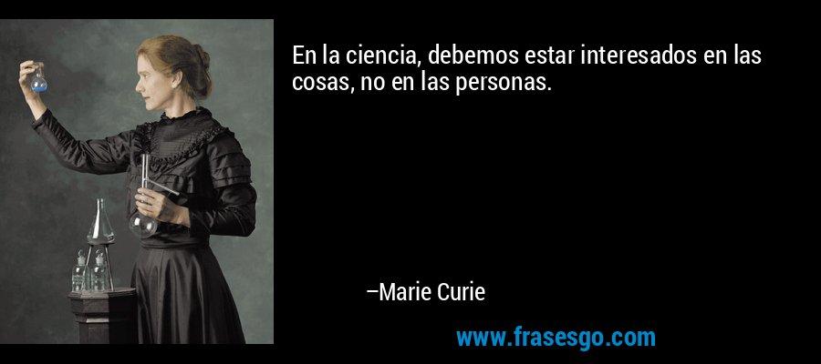 En la ciencia, debemos estar interesados en las cosas, no en las personas. – Marie Curie