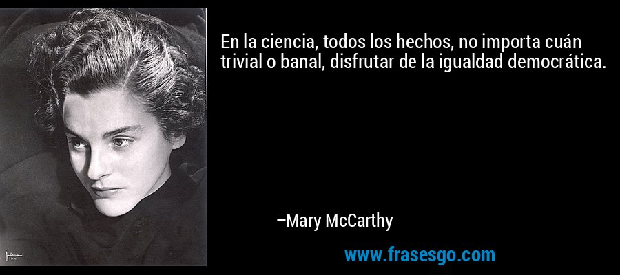 En la ciencia, todos los hechos, no importa cuán trivial o banal, disfrutar de la igualdad democrática. – Mary McCarthy