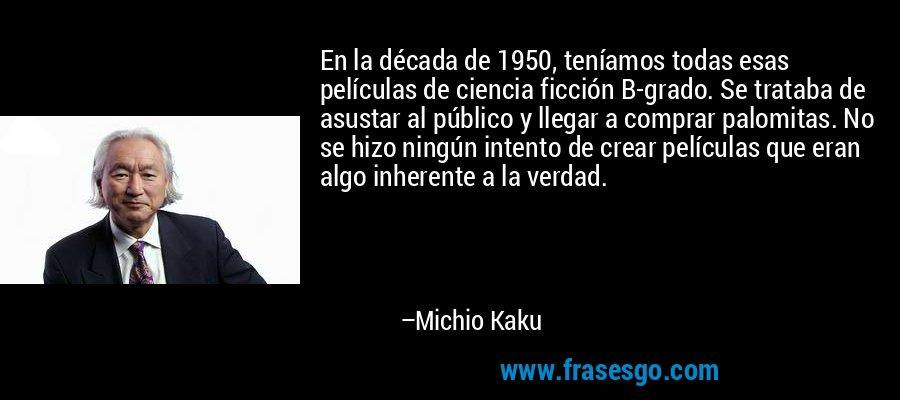 En la década de 1950, teníamos todas esas películas de ciencia ficción B-grado. Se trataba de asustar al público y llegar a comprar palomitas. No se hizo ningún intento de crear películas que eran algo inherente a la verdad. – Michio Kaku