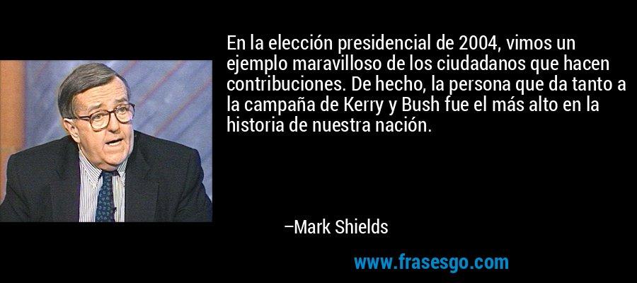 En la elección presidencial de 2004, vimos un ejemplo maravilloso de los ciudadanos que hacen contribuciones. De hecho, la persona que da tanto a la campaña de Kerry y Bush fue el más alto en la historia de nuestra nación. – Mark Shields