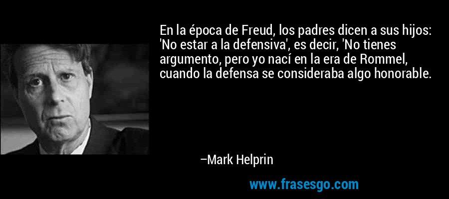 En la época de Freud, los padres dicen a sus hijos: 'No estar a la defensiva', es decir, 'No tienes argumento, pero yo nací en la era de Rommel, cuando la defensa se consideraba algo honorable. – Mark Helprin