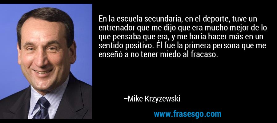 En la escuela secundaria, en el deporte, tuve un entrenador que me dijo que era mucho mejor de lo que pensaba que era, y me haría hacer más en un sentido positivo. Él fue la primera persona que me enseñó a no tener miedo al fracaso. – Mike Krzyzewski