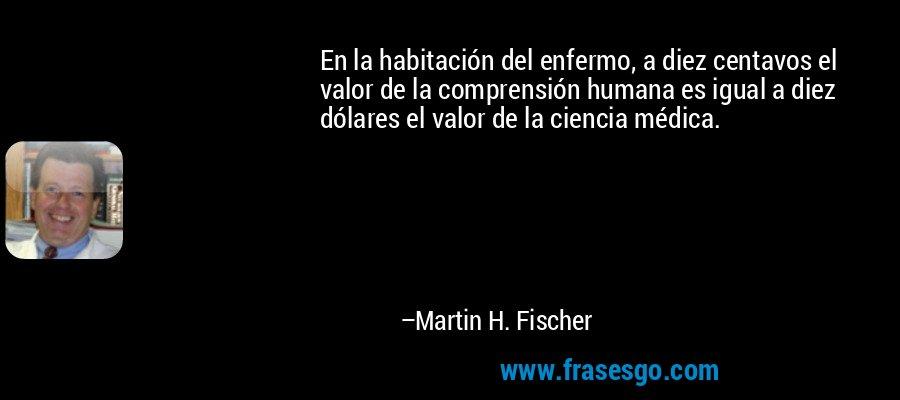 En la habitación del enfermo, a diez centavos el valor de la comprensión humana es igual a diez dólares el valor de la ciencia médica. – Martin H. Fischer