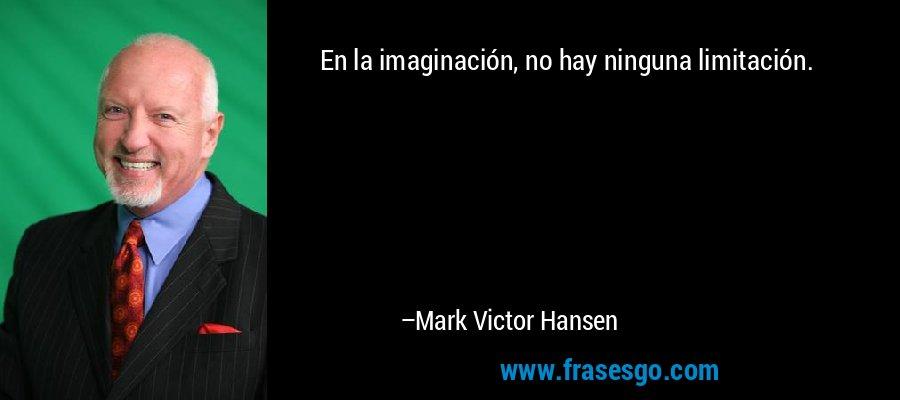 En la imaginación, no hay ninguna limitación. – Mark Victor Hansen