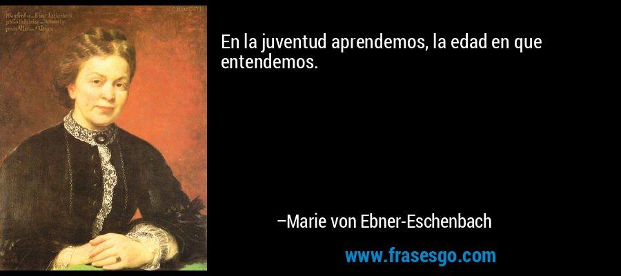 En la juventud aprendemos, la edad en que entendemos. – Marie von Ebner-Eschenbach