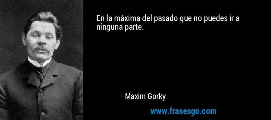 En la máxima del pasado que no puedes ir a ninguna parte. – Maxim Gorky
