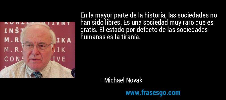 En la mayor parte de la historia, las sociedades no han sido libres. Es una sociedad muy raro que es gratis. El estado por defecto de las sociedades humanas es la tiranía. – Michael Novak