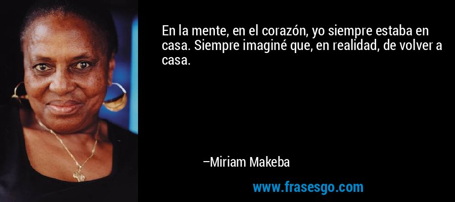 En la mente, en el corazón, yo siempre estaba en casa. Siempre imaginé que, en realidad, de volver a casa. – Miriam Makeba