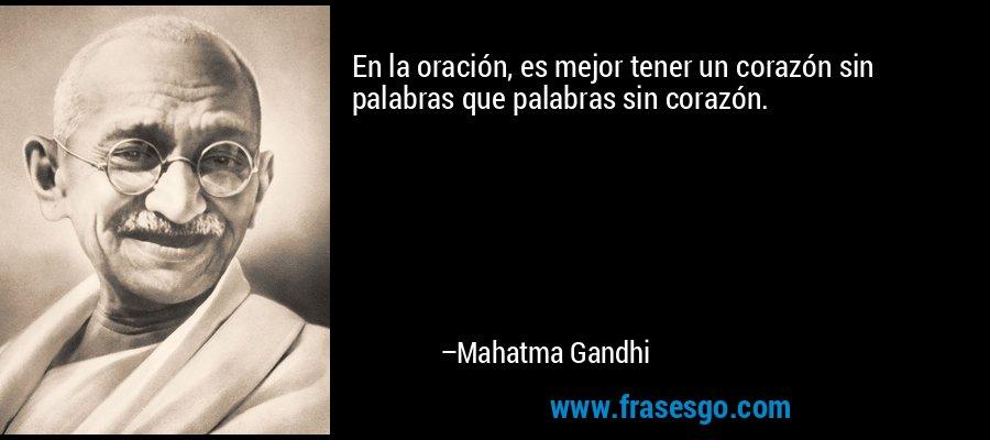 En la oración, es mejor tener un corazón sin palabras que palabras sin corazón. – Mahatma Gandhi