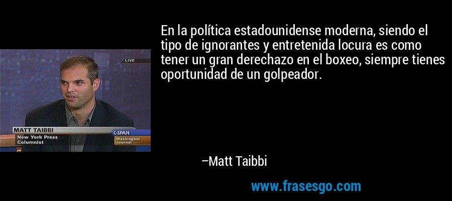 En la política estadounidense moderna, siendo el tipo de ignorantes y entretenida locura es como tener un gran derechazo en el boxeo, siempre tienes oportunidad de un golpeador. – Matt Taibbi