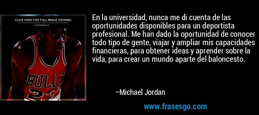 En la universidad, nunca me di cuenta de las oportunidades disponibles para un deportista profesional. Me han dado la oportunidad de conocer todo tipo de gente, viajar y ampliar mis capacidades financieras, para obtener ideas y aprender sobre la vida, para crear un mundo aparte del baloncesto. – Michael Jordan