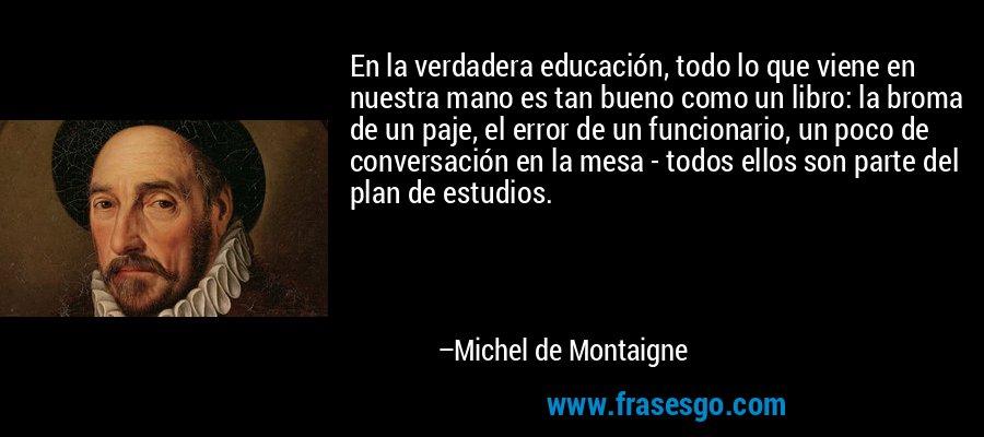 En la verdadera educación, todo lo que viene en nuestra mano es tan bueno como un libro: la broma de un paje, el error de un funcionario, un poco de conversación en la mesa - todos ellos son parte del plan de estudios. – Michel de Montaigne