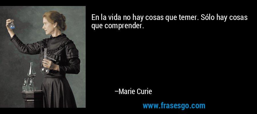 En la vida no hay cosas que temer. Sólo hay cosas que comprender. – Marie Curie