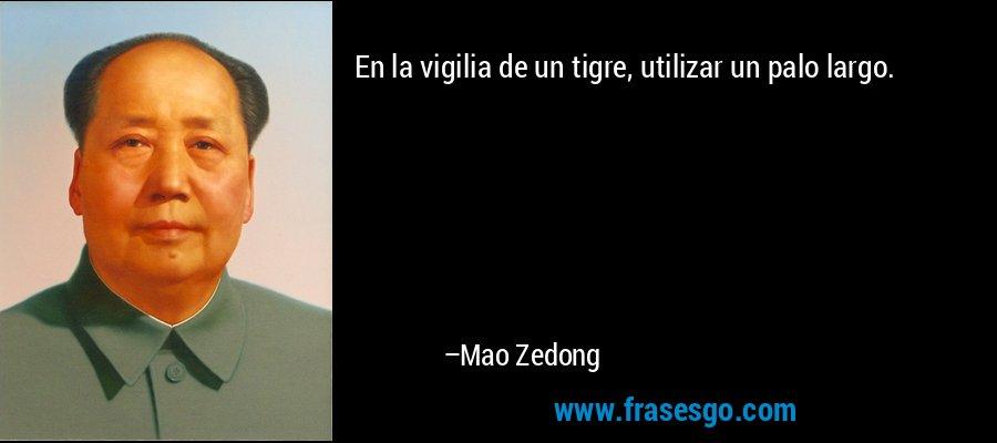 En la vigilia de un tigre, utilizar un palo largo. – Mao Zedong