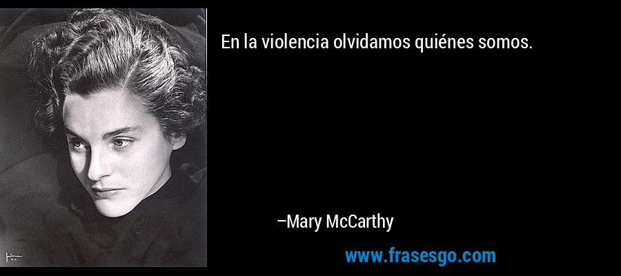 En la violencia olvidamos quiénes somos. – Mary McCarthy