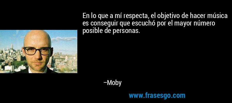 En lo que a mí respecta, el objetivo de hacer música es conseguir que escuchó por el mayor número posible de personas. – Moby