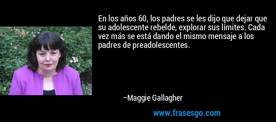 En los años 60, los padres se les dijo que dejar que su adolescente rebelde, explorar sus límites. Cada vez más se está dando el mismo mensaje a los padres de preadolescentes. – Maggie Gallagher