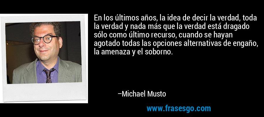 En los últimos años, la idea de decir la verdad, toda la verdad y nada más que la verdad está dragado sólo como último recurso, cuando se hayan agotado todas las opciones alternativas de engaño, la amenaza y el soborno. – Michael Musto