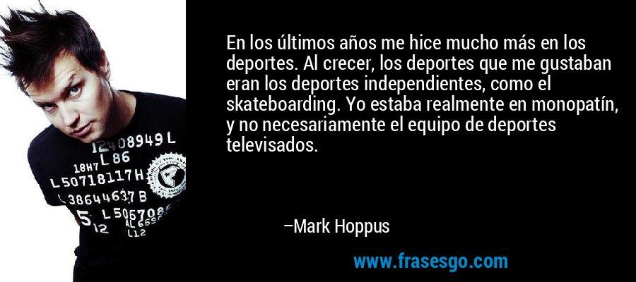 En los últimos años me hice mucho más en los deportes. Al crecer, los deportes que me gustaban eran los deportes independientes, como el skateboarding. Yo estaba realmente en monopatín, y no necesariamente el equipo de deportes televisados. – Mark Hoppus