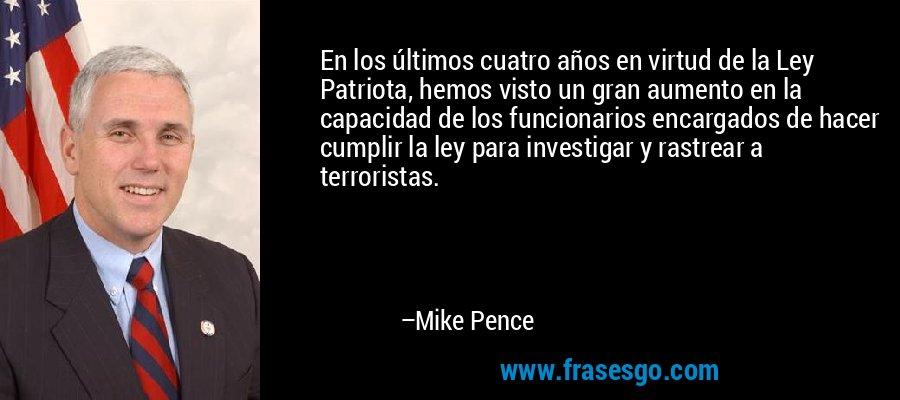 En los últimos cuatro años en virtud de la Ley Patriota, hemos visto un gran aumento en la capacidad de los funcionarios encargados de hacer cumplir la ley para investigar y rastrear a terroristas. – Mike Pence