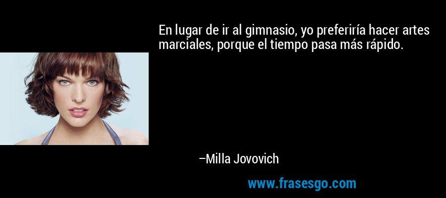 En lugar de ir al gimnasio, yo preferiría hacer artes marciales, porque el tiempo pasa más rápido. – Milla Jovovich