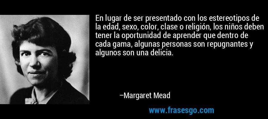 En lugar de ser presentado con los estereotipos de la edad, sexo, color, clase o religión, los niños deben tener la oportunidad de aprender que dentro de cada gama, algunas personas son repugnantes y algunos son una delicia. – Margaret Mead