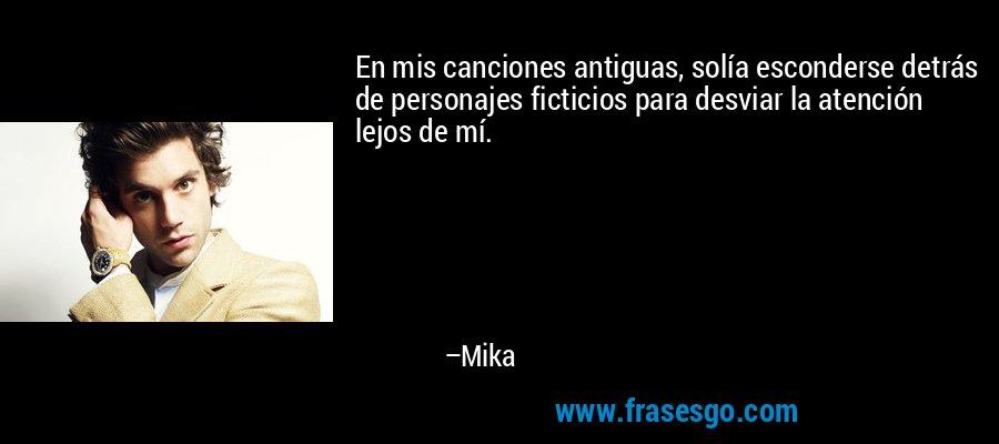 En mis canciones antiguas, solía esconderse detrás de personajes ficticios para desviar la atención lejos de mí. – Mika