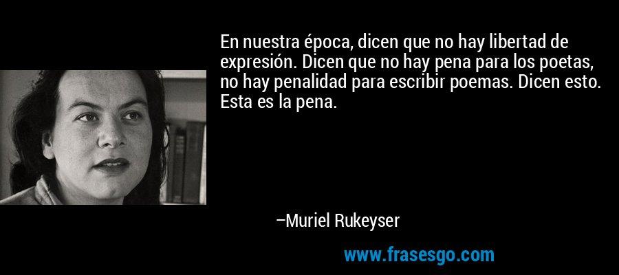 En nuestra época, dicen que no hay libertad de expresión. Dicen que no hay pena para los poetas, no hay penalidad para escribir poemas. Dicen esto. Esta es la pena. – Muriel Rukeyser