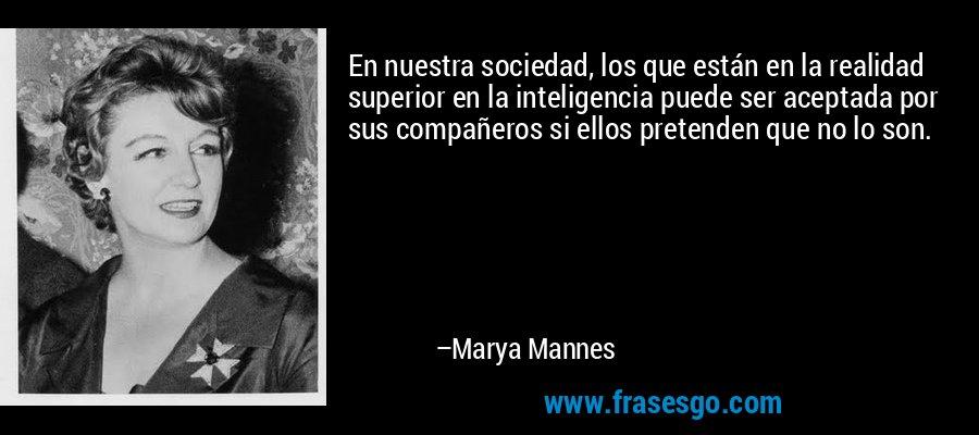 En nuestra sociedad, los que están en la realidad superior en la inteligencia puede ser aceptada por sus compañeros si ellos pretenden que no lo son. – Marya Mannes