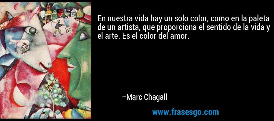 En nuestra vida hay un solo color, como en la paleta de un artista, que proporciona el sentido de la vida y el arte. Es el color del amor. – Marc Chagall
