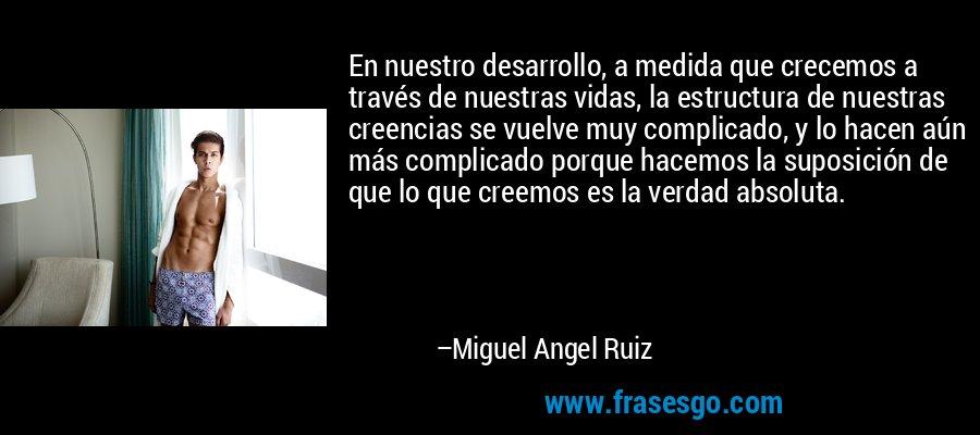 En nuestro desarrollo, a medida que crecemos a través de nuestras vidas, la estructura de nuestras creencias se vuelve muy complicado, y lo hacen aún más complicado porque hacemos la suposición de que lo que creemos es la verdad absoluta. – Miguel Angel Ruiz