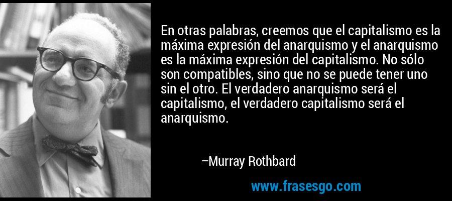 En otras palabras, creemos que el capitalismo es la máxima expresión del anarquismo y el anarquismo es la máxima expresión del capitalismo. No sólo son compatibles, sino que no se puede tener uno sin el otro. El verdadero anarquismo será el capitalismo, el verdadero capitalismo será el anarquismo. – Murray Rothbard